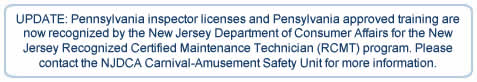 UPDATE: Pennsylvania inspector licenses and Pensylvania approved training are now recognized by the New Jersey Department of Connsumer Affairs for the New Jersey Recognized Certified Maintenance Technician (RCMT) program. Please contact the NJDCA Carnival-Amusement Safety Unit for more information.